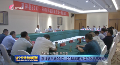 嘉祥縣召開2017—2018年度市級下派幹部座談會