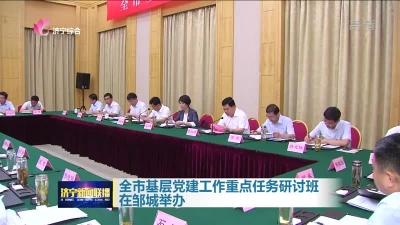 济宁市基层党建工作重点任务研讨班在邹城举办