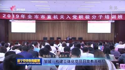 邹城:构建立体化党员日常教育格局