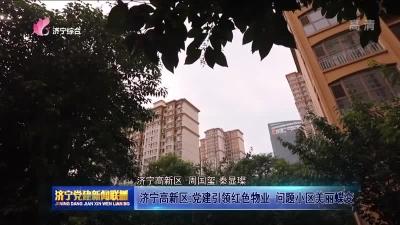 濟寧高新區:黨建引領紅色物業 問題小區美麗蝶變