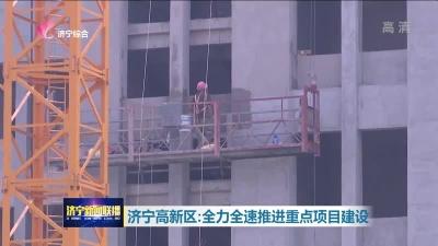 济宁高新区:全力全速推进重点项目建设