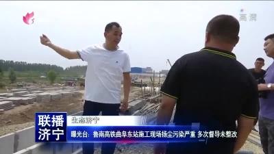 曝光台:鲁南高铁曲阜东站施工现场扬尘污染?#29616;?多次?#38477;?#26410;整改
