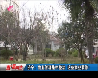 济宁:物业管理集中整治 这些物业要停!