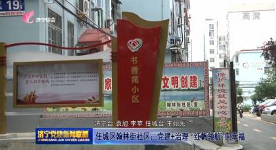 """任城區翰林街社區:黨建+治理 """"紅帆領航""""向幸福"""
