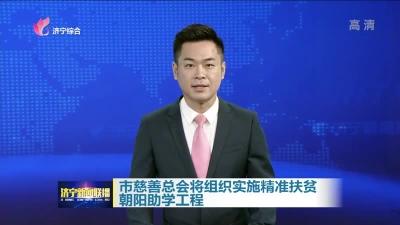 济宁市慈善总会将实施精准扶贫朝阳助学工程 计划资助善款6203.17万