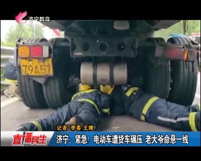 济宁:紧急!电动车遭货车碾压 老大爷命悬一线