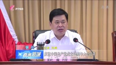 邹城:庆祝中国共产党成立98周年大会召开