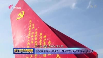 """济宁经开区:创新""""6+N""""模式 深化主题党日活动"""