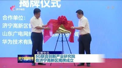 5G联合创新产业研究院在济宁高新区揭牌成立