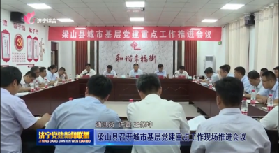 梁山县召开城市基层党建重点工作现场推进会议