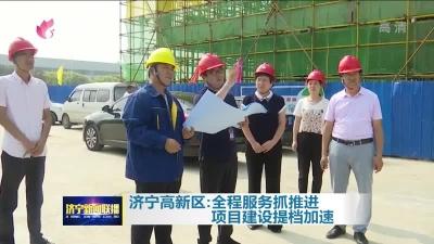 大干三季度|济宁高新区:全程服务抓推进 项目建设提档加速