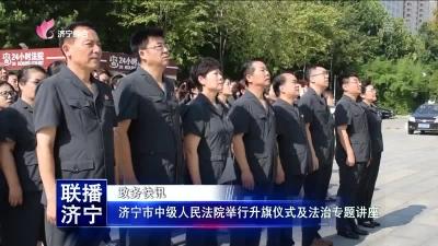 济宁市中级人民法院举行升旗仪式及法治专题讲座