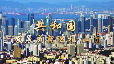 《共和国发展成就巡礼•山东篇》19日10时央视新闻频道播出
