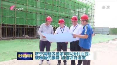 大干三季度|濟寧高新區楊家河科技創業園:破難題優服務 加速項目進度
