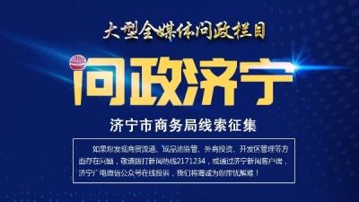 问政线索征集 《问政济宁》第六期:济宁市商务局