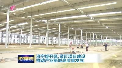 济宁经开区:紧盯项目建设 推动产业新城高质量发展