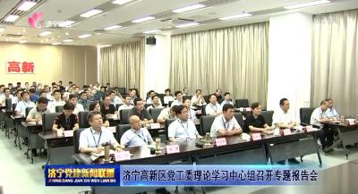濟寧高新區黨工委理論學習中心組召開專題報告會