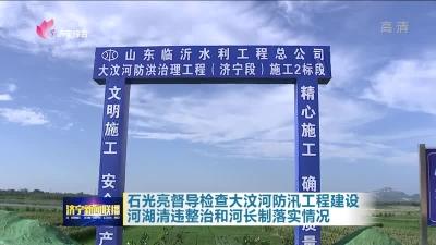 石光亮督导检查大汶河防汛工程建设、河湖清违整治和河长制落实情况