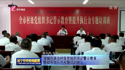 鄒城市舉辦村級黨組織書記警示教育暨提升執行力專題培訓班