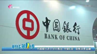 """中国银行济宁分行推出""""中银E贷""""助推消费金融"""