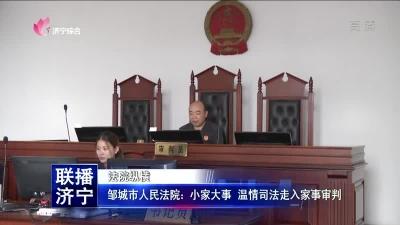 鄒城市人民法院:小家大事 溫情司法走入家事審判