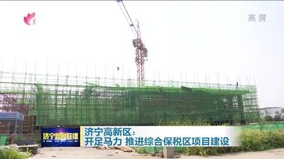 济宁高新区:开足马力 推进综合保税区项目建设
