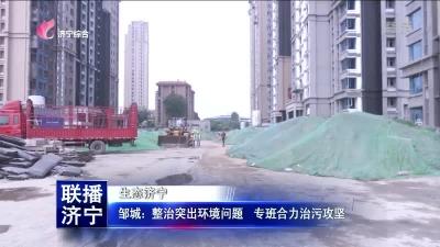 邹城:整治突出环境问题 专班合力治污攻坚