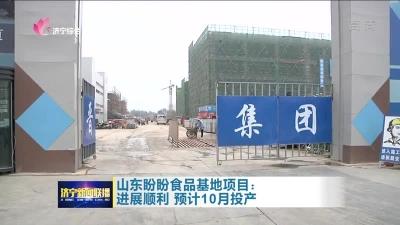 大干三季度|山东盼盼食品基地项目进展顺利 预计10月投产