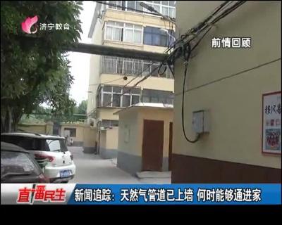 新闻追踪:天然气管道已上墙   何时能够通进家
