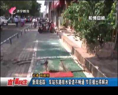 新闻追踪:车站东路排水管道不畅通 节目播出得解决