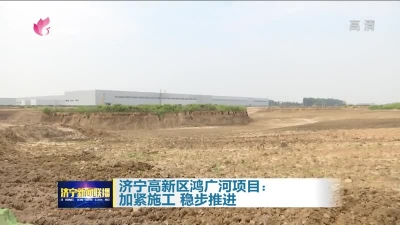 大干三季度|济宁高新区鸿广河预计明年6月全面建成