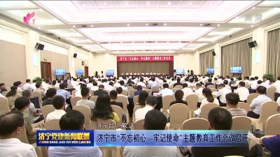 """济宁市""""不忘初心、牢记使命""""主题教育工作会议召开"""