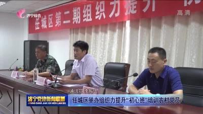 """任城区举办组织力提升""""初心班""""培训农村党员"""