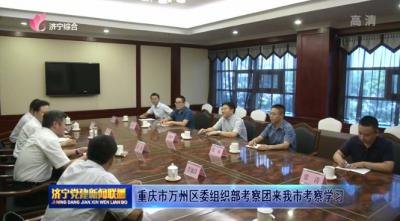 重庆市万州区委组织部考察团来我市考察学习