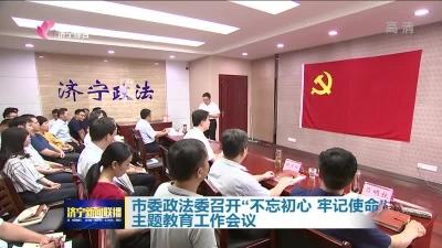 """市委政法委召开""""不忘初心、牢记使命""""主题教育工作会议"""