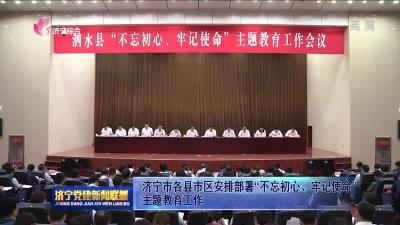 """济宁市各县市区安排部署""""不忘初心、牢记使命""""主题教育工作"""