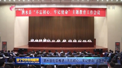 """泗水县扎实推进 """"不忘初心、牢记使命""""主题教育"""