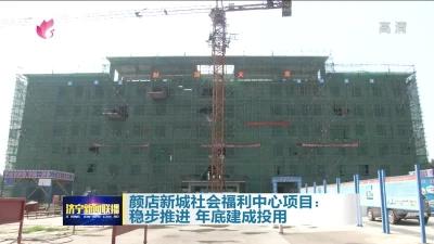 大干三季度|颜店新城社会福利中心今年年底建成投用