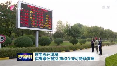 【解难题 促发展】济宁市生态环境局:实施绿色管控 推动企业可持续发展