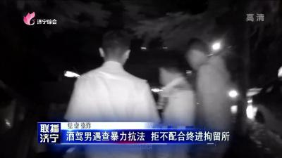 酒驾男遇查暴力抗法 拒不配合终进拘留所