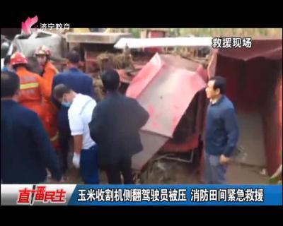 玉米收割机侧翻驾驶员被压 消防田间紧急救援