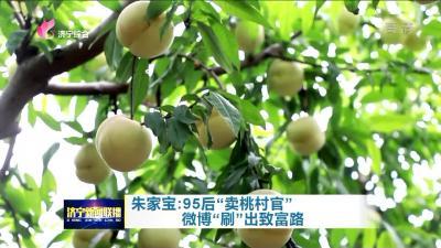 """【領航】 朱家寶:95后""""賣桃村官""""微博""""刷""""出致富路"""