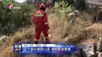 父子游玩被困山顶 消防紧急救援