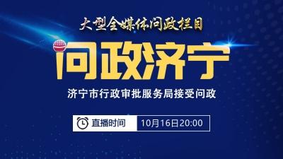 《问政济宁》第九期10月16日直播 聚焦全市行政审批服务领域