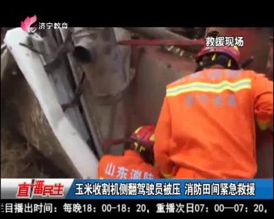 玉米收割机侧翻驾驶员被压 消防田间紧?#26412;?#25588;