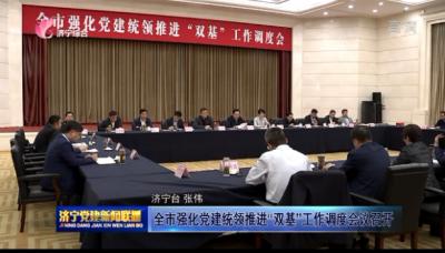 """全市強化黨建統領推進""""雙基""""工作調度會議召開"""