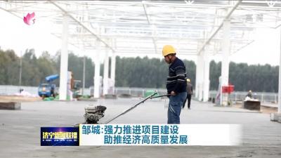 【冲刺四季度】邹城:强力推进项目建设 助推经济高质量发展