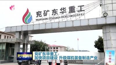 【冲刺四季度】兖矿东华重工:加快项目建设 升级煤机装备制造产业