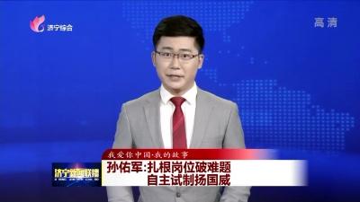 【我爱你中国·我的故事】孙佑军:扎根岗位破难题 自主试制扬国威