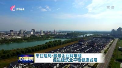 济宁市住建局:服务企业解难题 促进建筑业平稳健康发展